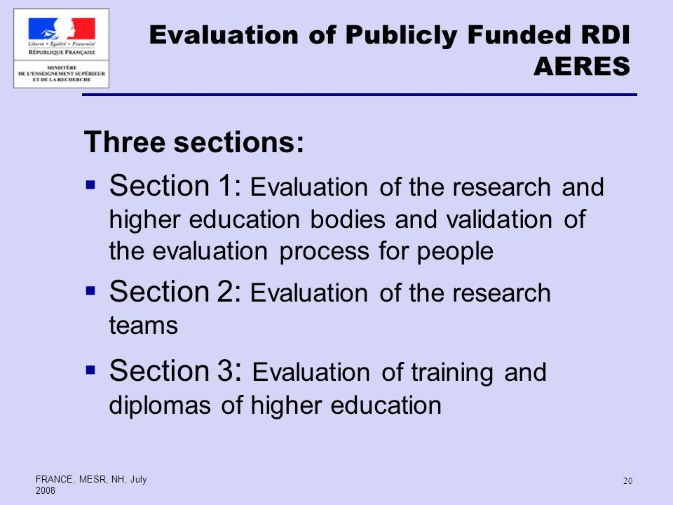 FRANCE, MESR, NH, July Evaluation of Publicly Funded RDI AERES Three sections: Section 1: Evaluation of the research and higher education bodies and validation of the evaluation process for people Section 2: Evaluation of the research teams Section 3 : Evaluation of training and diplomas of higher education