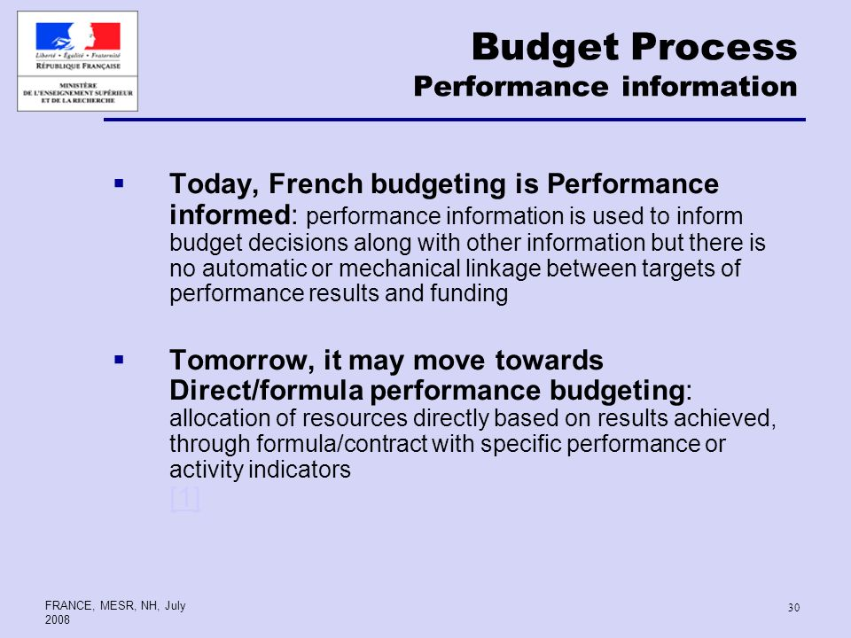 FRANCE, MESR, NH, July Budget Process Performance information Today, French budgeting is Performance informed: performance information is used to inform budget decisions along with other information but there is no automatic or mechanical linkage between targets of performance results and funding Tomorrow, it may move towards Direct/formula performance budgeting: allocation of resources directly based on results achieved, through formula/contract with specific performance or activity indicators [1] [1]