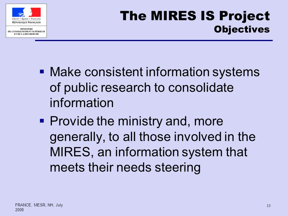FRANCE, MESR, NH, July The MIRES IS Project Objectives Make consistent information systems of public research to consolidate information Provide the ministry and, more generally, to all those involved in the MIRES, an information system that meets their needs steering