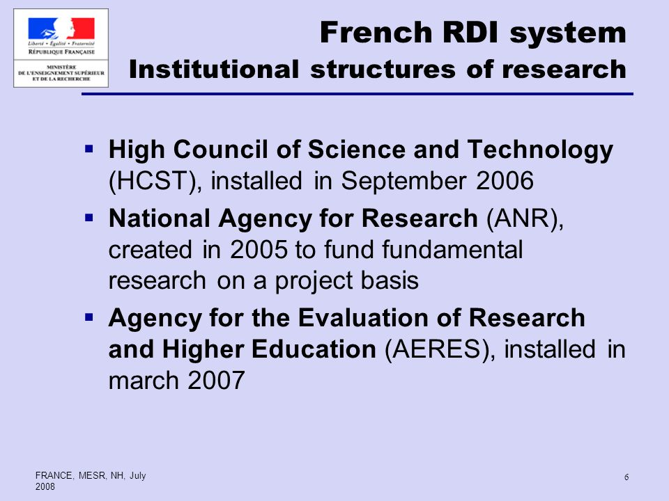 FRANCE, MESR, NH, July French RDI system Institutional structures of research High Council of Science and Technology (HCST), installed in September 2006 National Agency for Research (ANR), created in 2005 to fund fundamental research on a project basis Agency for the Evaluation of Research and Higher Education (AERES), installed in march 2007