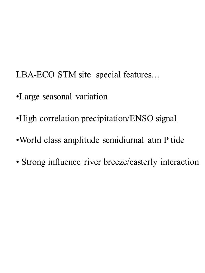 LBA-ECO STM site special features… Large seasonal variation High correlation precipitation/ENSO signal World class amplitude semidiurnal atm P tide Strong influence river breeze/easterly interaction