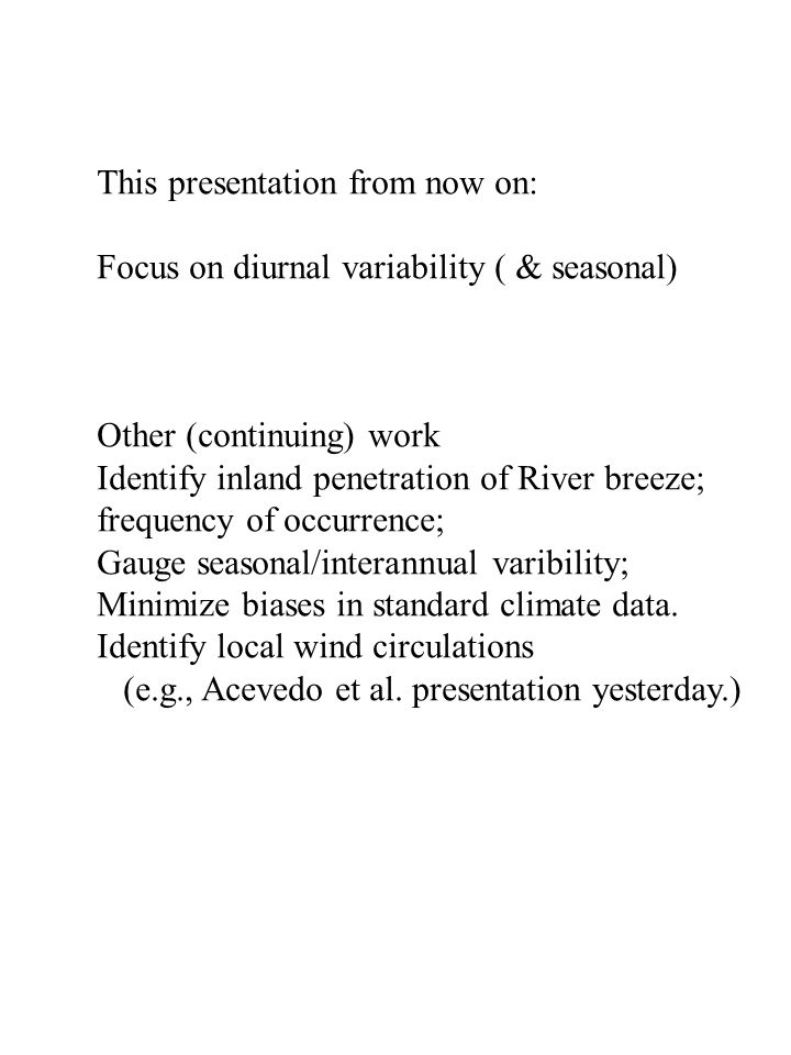 This presentation from now on: Focus on diurnal variability ( & seasonal) Other (continuing) work Identify inland penetration of River breeze; frequency of occurrence; Gauge seasonal/interannual varibility; Minimize biases in standard climate data.