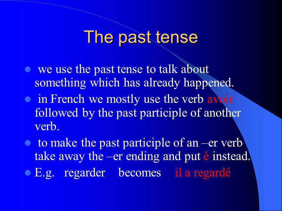 The past tense we use the past tense to talk about something which has already happened.