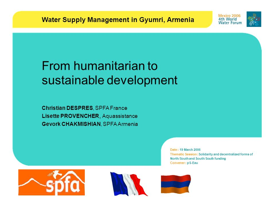 1 Date : 19 March 2006 Thematic Session :Solidarity and decentralized forms of North/South and South/South funding Convener : pS-Eau From humanitarian to sustainable development Christian DESPRES, SPFA France Lisette PROVENCHER, Aquassistance Gevork CHAKMISHIAN, SPFA Armenia Water Supply Management in Gyumri, Armenia