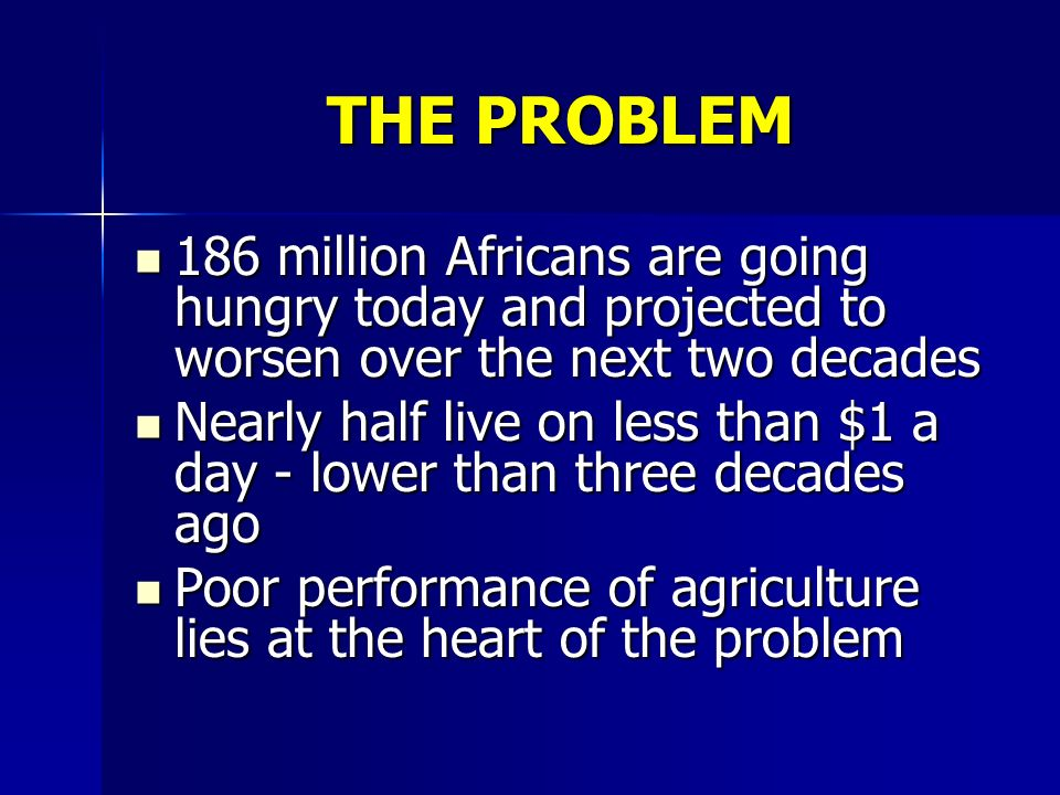 THE PROBLEM 186 million Africans are going hungry today and projected to worsen over the next two decades 186 million Africans are going hungry today and projected to worsen over the next two decades Nearly half live on less than $1 a day - lower than three decades ago Nearly half live on less than $1 a day - lower than three decades ago Poor performance of agriculture lies at the heart of the problem Poor performance of agriculture lies at the heart of the problem