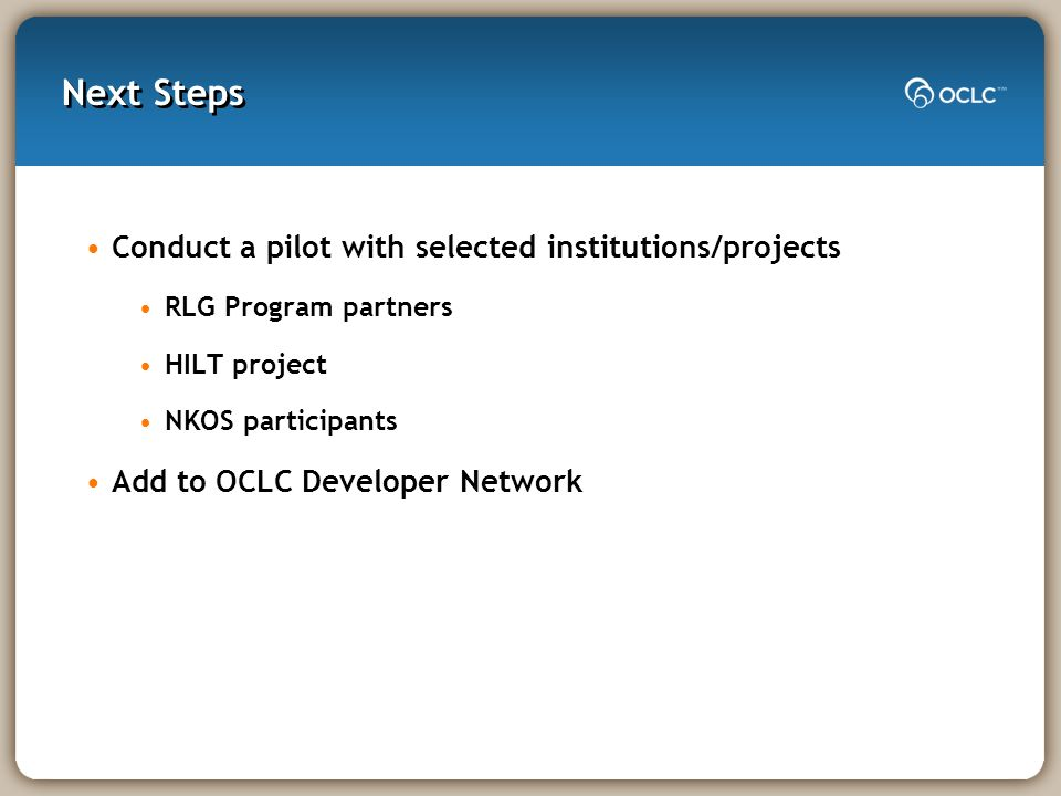 Next Steps Conduct a pilot with selected institutions/projects RLG Program partners HILT project NKOS participants Add to OCLC Developer Network