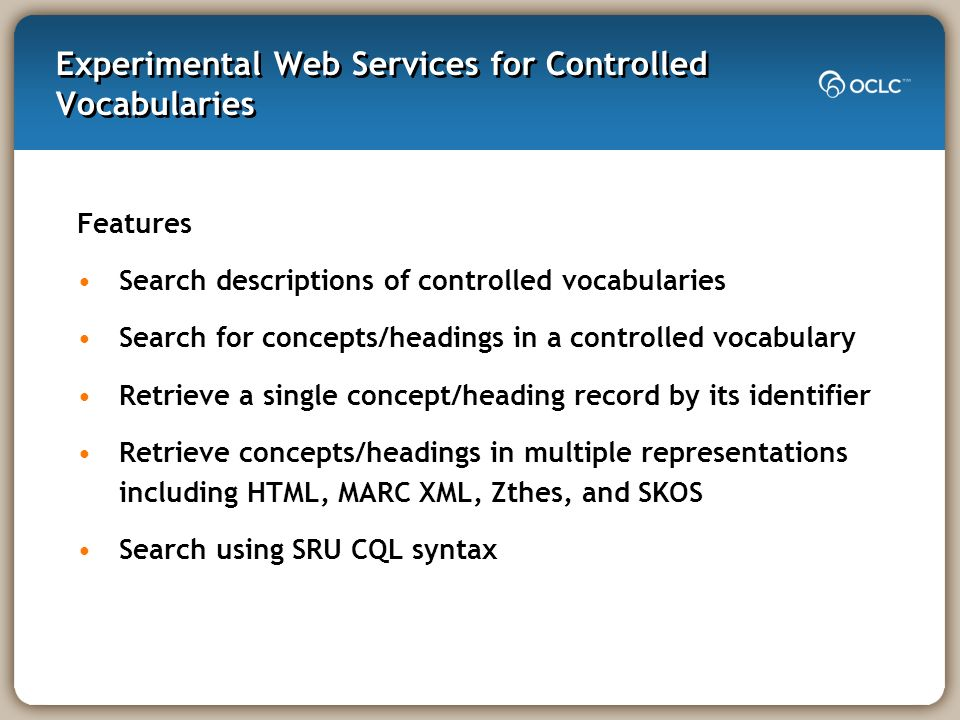 Experimental Web Services for Controlled Vocabularies Features Search descriptions of controlled vocabularies Search for concepts/headings in a controlled vocabulary Retrieve a single concept/heading record by its identifier Retrieve concepts/headings in multiple representations including HTML, MARC XML, Zthes, and SKOS Search using SRU CQL syntax