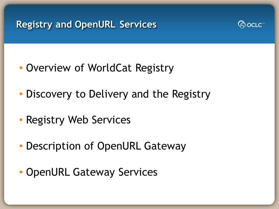 Registry and OpenURL Services Overview of WorldCat Registry Discovery to Delivery and the Registry Registry Web Services Description of OpenURL Gateway OpenURL Gateway Services