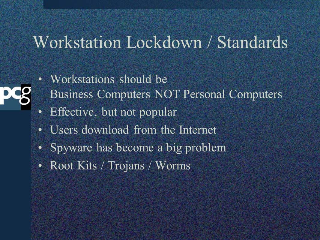 Workstation Lockdown / Standards Workstations should be Business Computers NOT Personal Computers Effective, but not popular Users download from the Internet Spyware has become a big problem Root Kits / Trojans / Worms