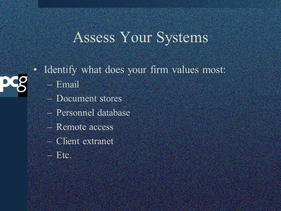 Assess Your Systems Identify what does your firm values most: – –Document stores –Personnel database –Remote access –Client extranet –Etc.