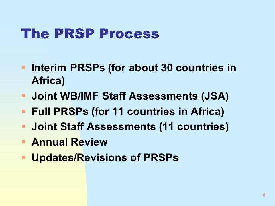 4 The PRSP Process Interim PRSPs (for about 30 countries in Africa) Joint WB/IMF Staff Assessments (JSA) Full PRSPs (for 11 countries in Africa) Joint Staff Assessments (11 countries) Annual Review Updates/Revisions of PRSPs