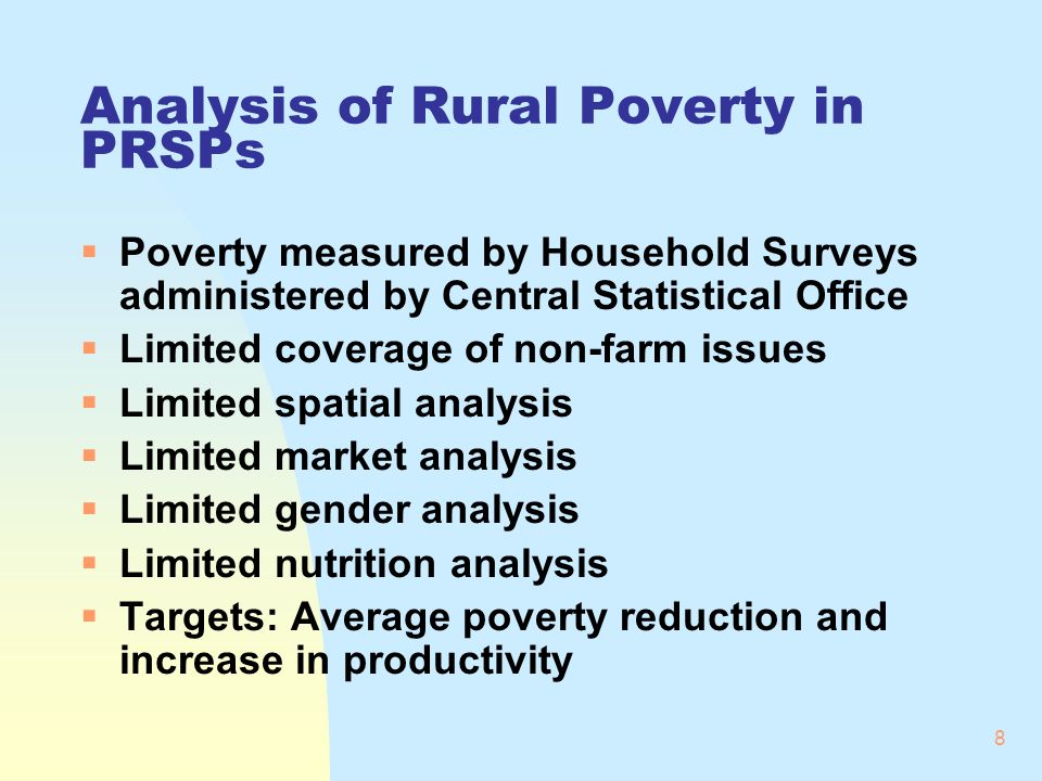 8 Analysis of Rural Poverty in PRSPs Poverty measured by Household Surveys administered by Central Statistical Office Limited coverage of non-farm issues Limited spatial analysis Limited market analysis Limited gender analysis Limited nutrition analysis Targets: Average poverty reduction and increase in productivity