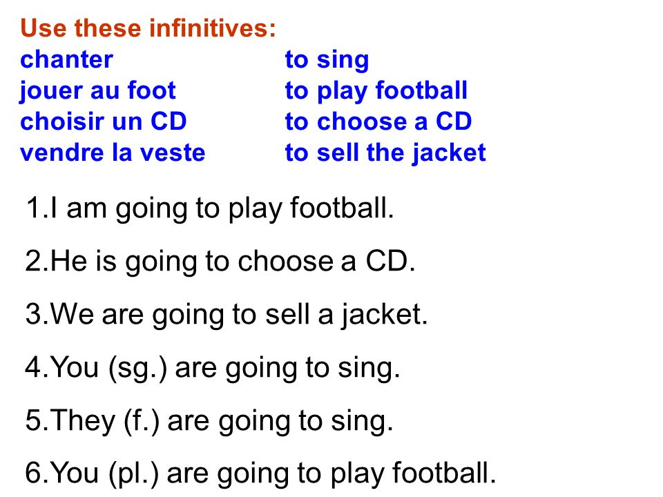 Use these infinitives: chanter to sing jouer au foot to play football choisir un CD to choose a CD vendre la veste to sell the jacket 1.I am going to play football.