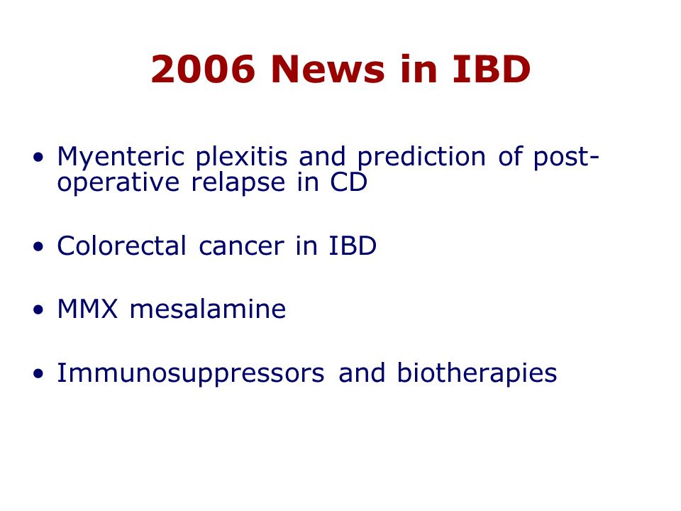 2006 News in IBD Myenteric plexitis and prediction of post- operative relapse in CD Colorectal cancer in IBD MMX mesalamine Immunosuppressors and biotherapies