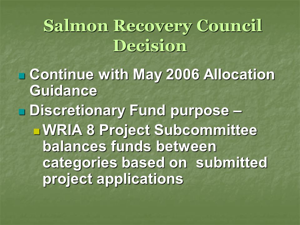 Salmon Recovery Council Decision Salmon Recovery Council Decision Continue with May 2006 Allocation Guidance Continue with May 2006 Allocation Guidance Discretionary Fund purpose – Discretionary Fund purpose – WRIA 8 Project Subcommittee balances funds between categories based on submitted project applications WRIA 8 Project Subcommittee balances funds between categories based on submitted project applications