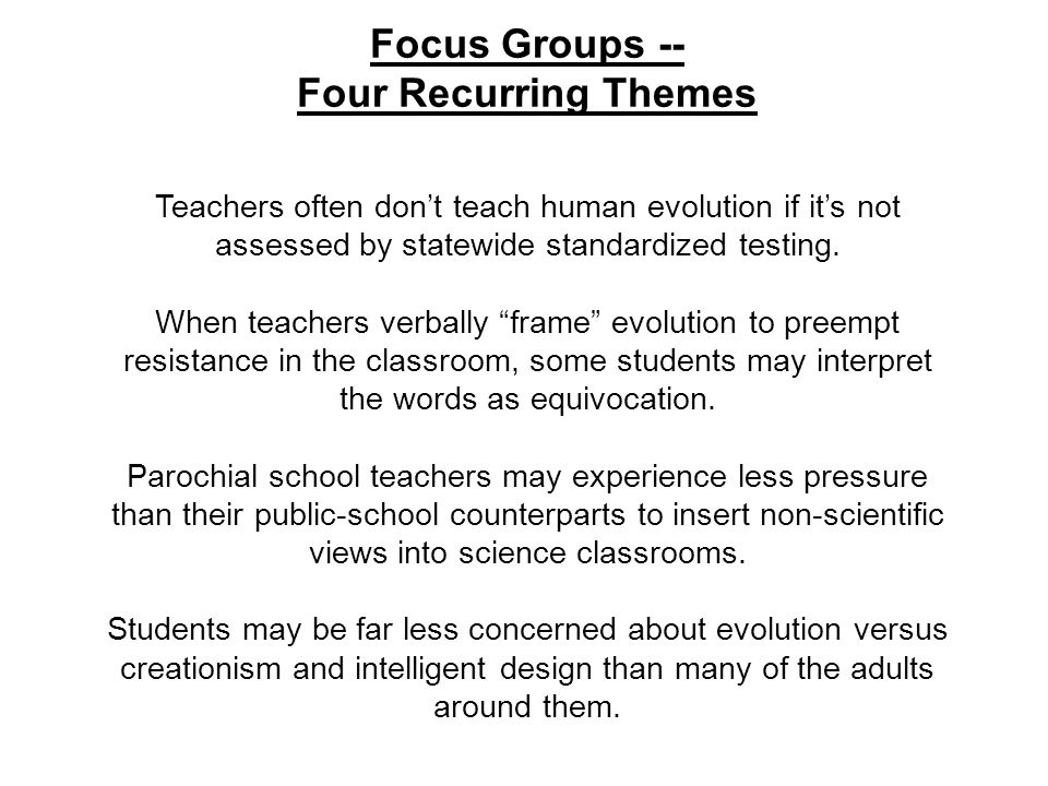 Focus Groups -- Four Recurring Themes Teachers often dont teach human evolution if its not assessed by statewide standardized testing.