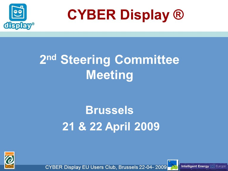 Cliquez pour modifier le style du titre CYBER Display EU Users Club, Brussels CYBER Display ® 2 nd Steering Committee Meeting Brussels 21 & 22 April 2009