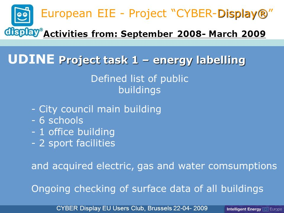 Cliquez pour modifier le style du titre CYBER Display EU Users Club, Brussels Project task 1 – energy labelling UDINE Project task 1 – energy labelling Display® European EIE - Project CYBER-Display® - City council main building - 6 schools - 1 office building - 2 sport facilities and acquired electric, gas and water comsumptions Ongoing checking of surface data of all buildings Activities from: September March 2009 Defined list of public buildings