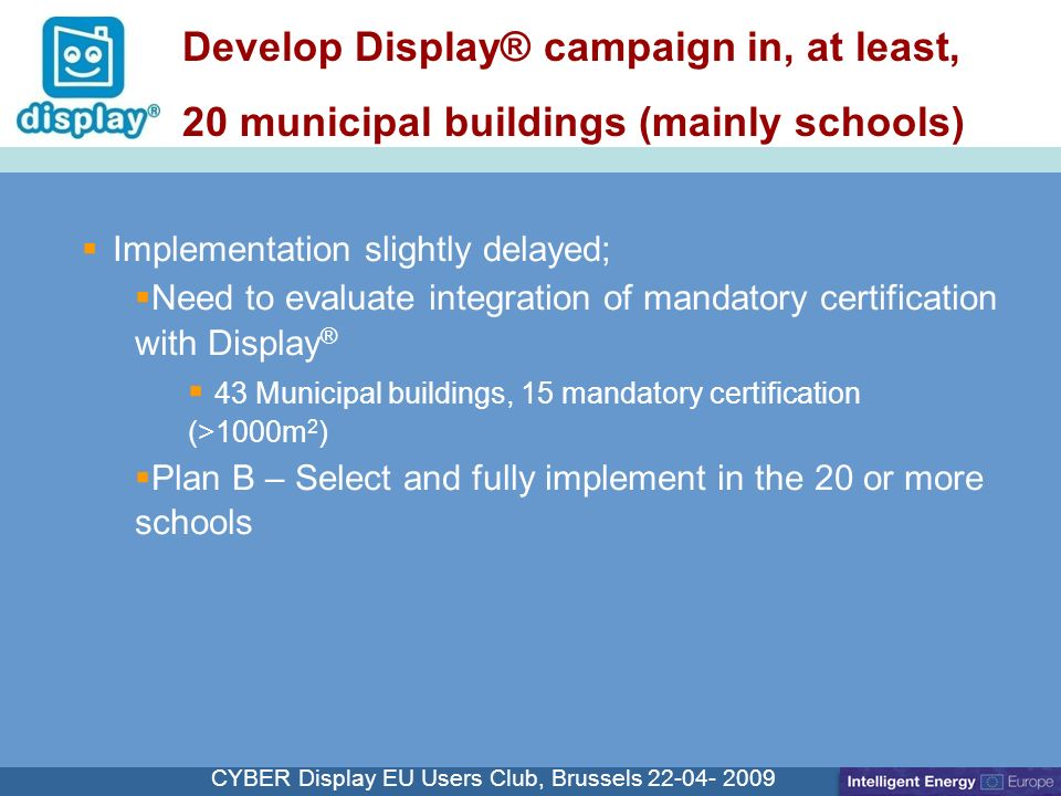 Cliquez pour modifier le style du titre CYBER Display EU Users Club, Brussels Implementation slightly delayed; Need to evaluate integration of mandatory certification with Display ® 43 Municipal buildings, 15 mandatory certification (>1000m 2 ) Plan B – Select and fully implement in the 20 or more schools Develop Display® campaign in, at least, 20 municipal buildings (mainly schools)