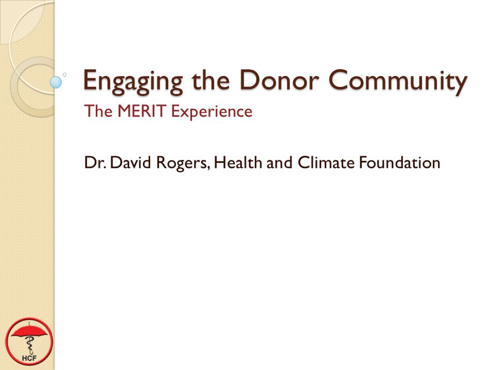 Engaging the Donor Community The MERIT Experience Dr. David Rogers, Health and Climate Foundation