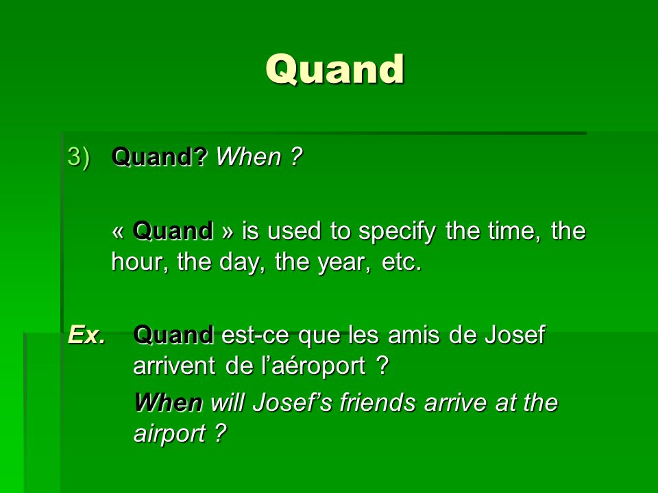 Quand 3)Quand. When . « Quand » is used to specify the time, the hour, the day, the year, etc.