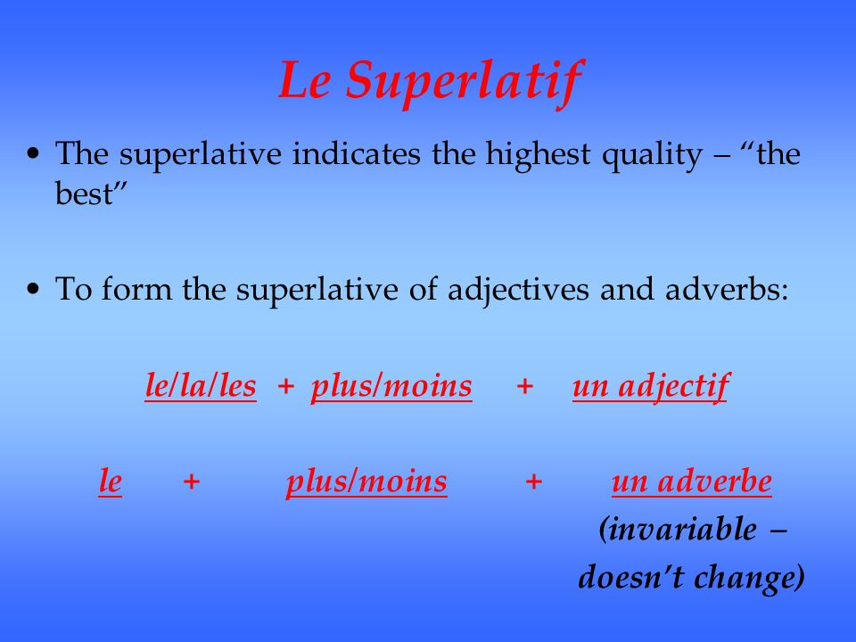 Le Superlatif The superlative indicates the highest quality – the best To form the superlative of adjectives and adverbs: le/la/les + plus/moins +un adjectif le+ plus/moins+un adverbe (invariable – doesnt change)