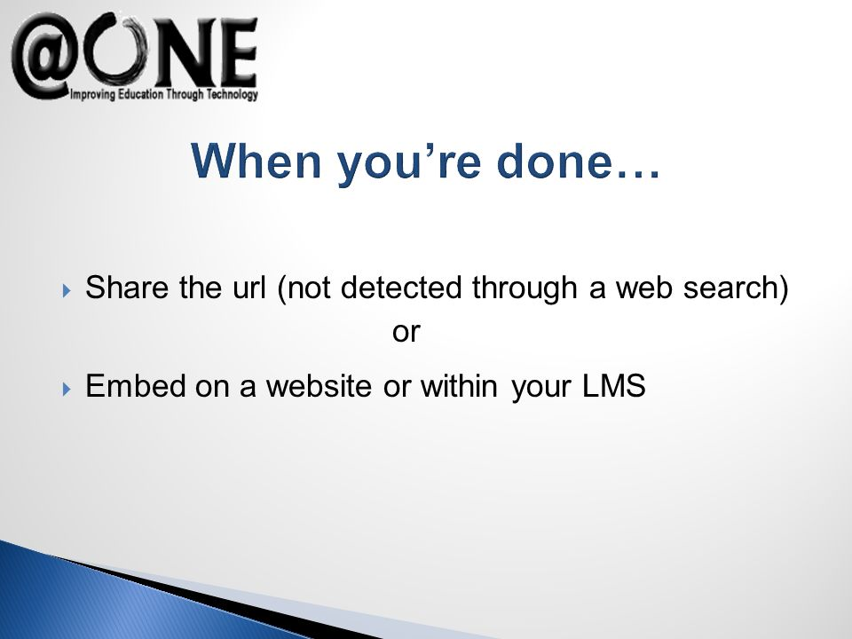 When youre done… Share the url (not detected through a web search) or Embed on a website or within your LMS