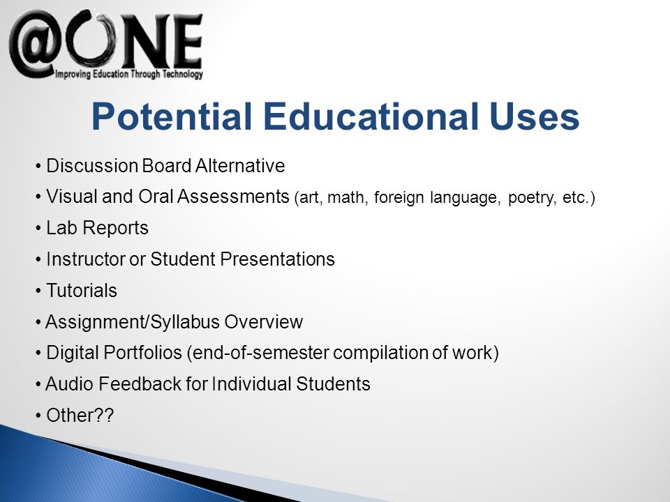 Potential Educational Uses Discussion Board Alternative Visual and Oral Assessments (art, math, foreign language, poetry, etc.) Lab Reports Instructor or Student Presentations Tutorials Assignment/Syllabus Overview Digital Portfolios (end-of-semester compilation of work) Audio Feedback for Individual Students Other