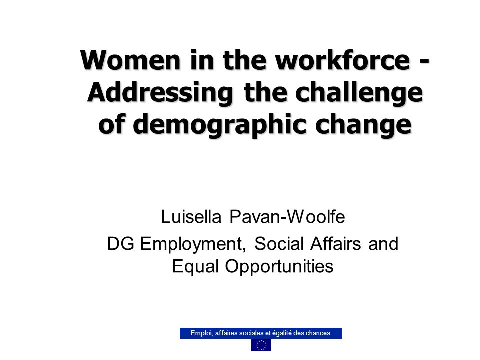 Emploi, affaires sociales et égalité des chances Women in the workforce - Addressing the challenge of demographic change Luisella Pavan-Woolfe DG Employment, Social Affairs and Equal Opportunities
