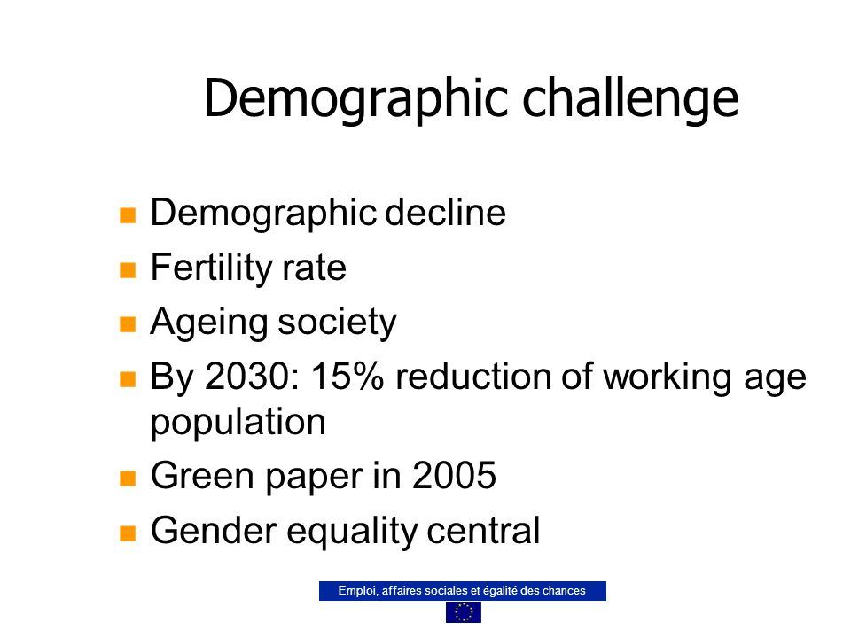 Emploi, affaires sociales et égalité des chances Demographic challenge n Demographic decline n Fertility rate n Ageing society n By 2030: 15% reduction of working age population n Green paper in 2005 n Gender equality central