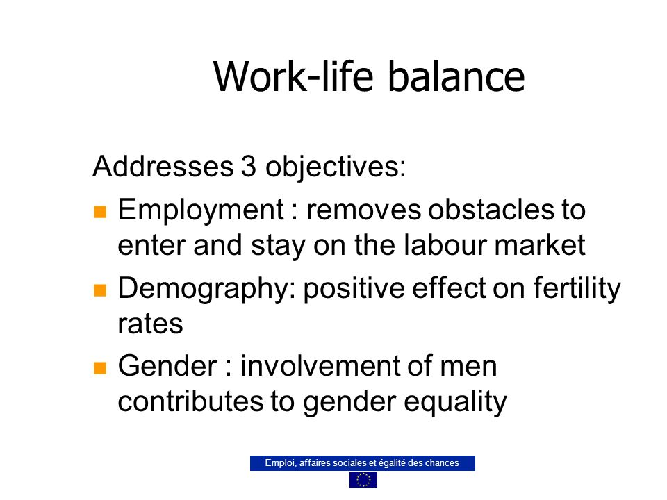 Emploi, affaires sociales et égalité des chances Work-life balance Addresses 3 objectives: n Employment : removes obstacles to enter and stay on the labour market n Demography: positive effect on fertility rates n Gender : involvement of men contributes to gender equality