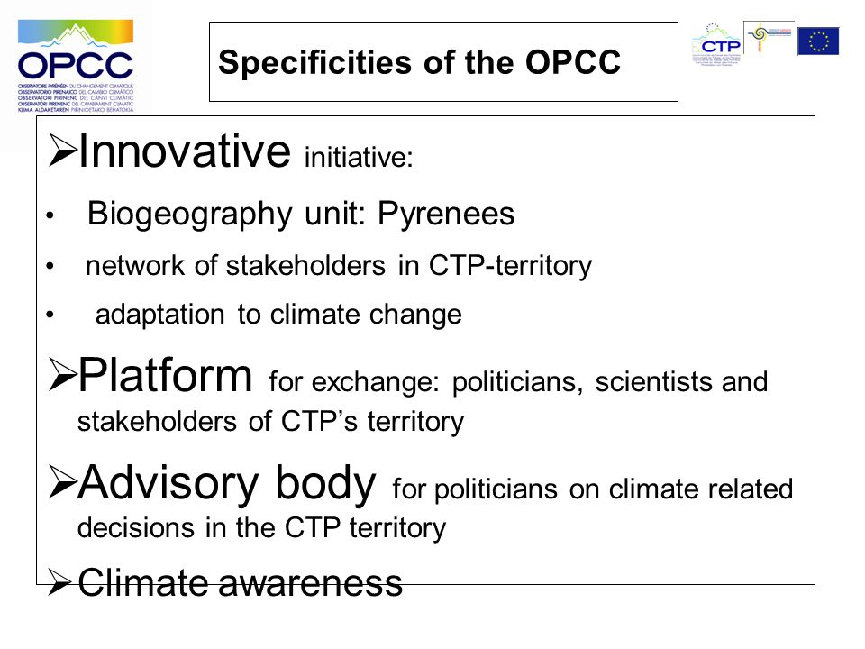 Specificities of the OPCC Innovative initiative: Biogeography unit: Pyrenees network of stakeholders in CTP-territory adaptation to climate change Platform for exchange: politicians, scientists and stakeholders of CTPs territory Advisory body for politicians on climate related decisions in the CTP territory Climate awareness