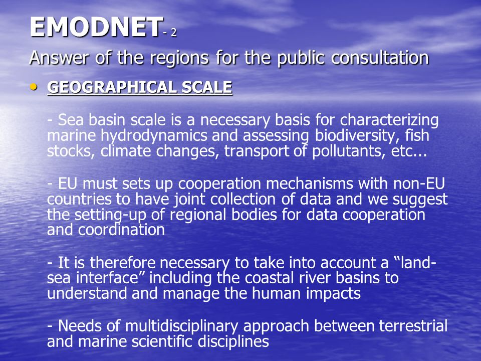 EMODNET - 2 Answer of the regions for the public consultation GEOGRAPHICAL SCALE GEOGRAPHICAL SCALE - Sea basin scale is a necessary basis for characterizing marine hydrodynamics and assessing biodiversity, fish stocks, climate changes, transport of pollutants, etc...