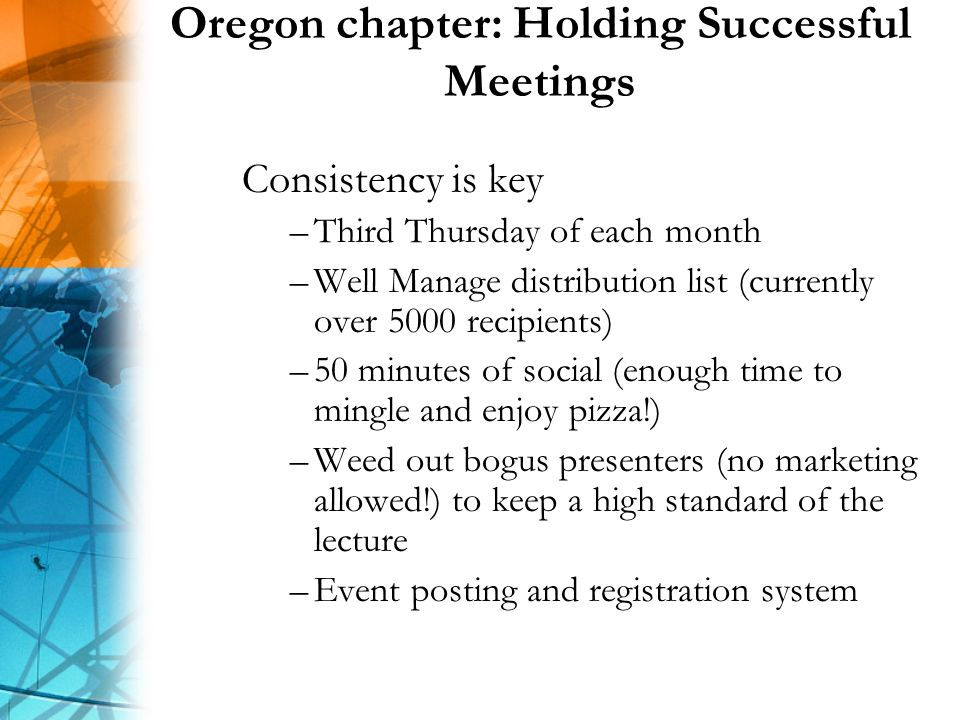 Oregon chapter: Holding Successful Meetings Consistency is key –Third Thursday of each month –Well Manage distribution list (currently over 5000 recipients) –50 minutes of social (enough time to mingle and enjoy pizza!) –Weed out bogus presenters (no marketing allowed!) to keep a high standard of the lecture –Event posting and registration system