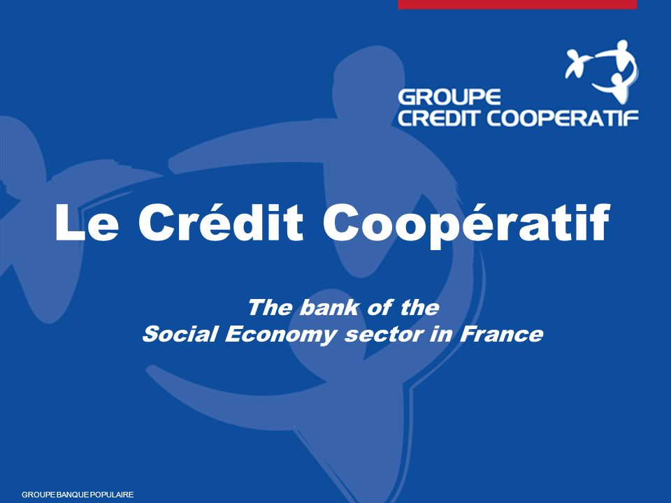Le Crédit Coopératif The bank of the Social Economy sector in France GROUPE BANQUE POPULAIRE