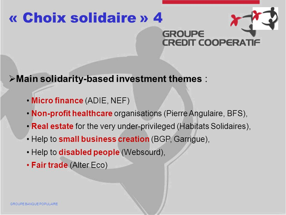 « Choix solidaire » 4 Main solidarity-based investment themes : Micro finance (ADIE, NEF) Non-profit healthcare organisations (Pierre Angulaire, BFS), Real estate for the very under-privileged (Habitats Solidaires), Help to small business creation (BGP, Garrigue), Help to disabled people (Websourd), Fair trade (Alter Eco) GROUPE BANQUE POPULAIRE