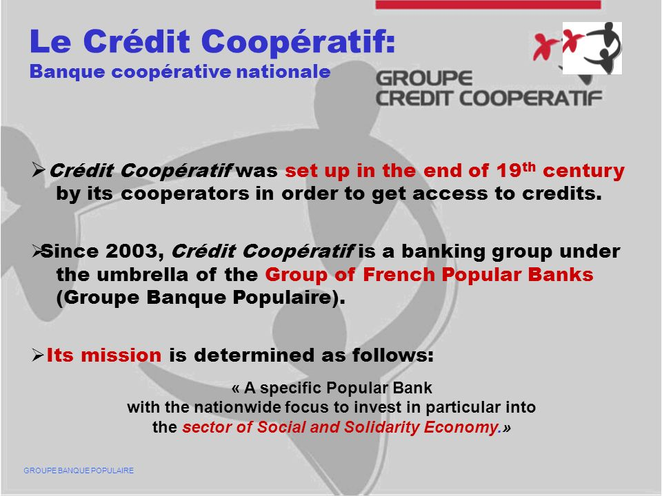 Le Crédit Coopératif: Banque coopérative nationale Crédit Coopératif was set up in the end of 19 th century by its cooperators in order to get access to credits.