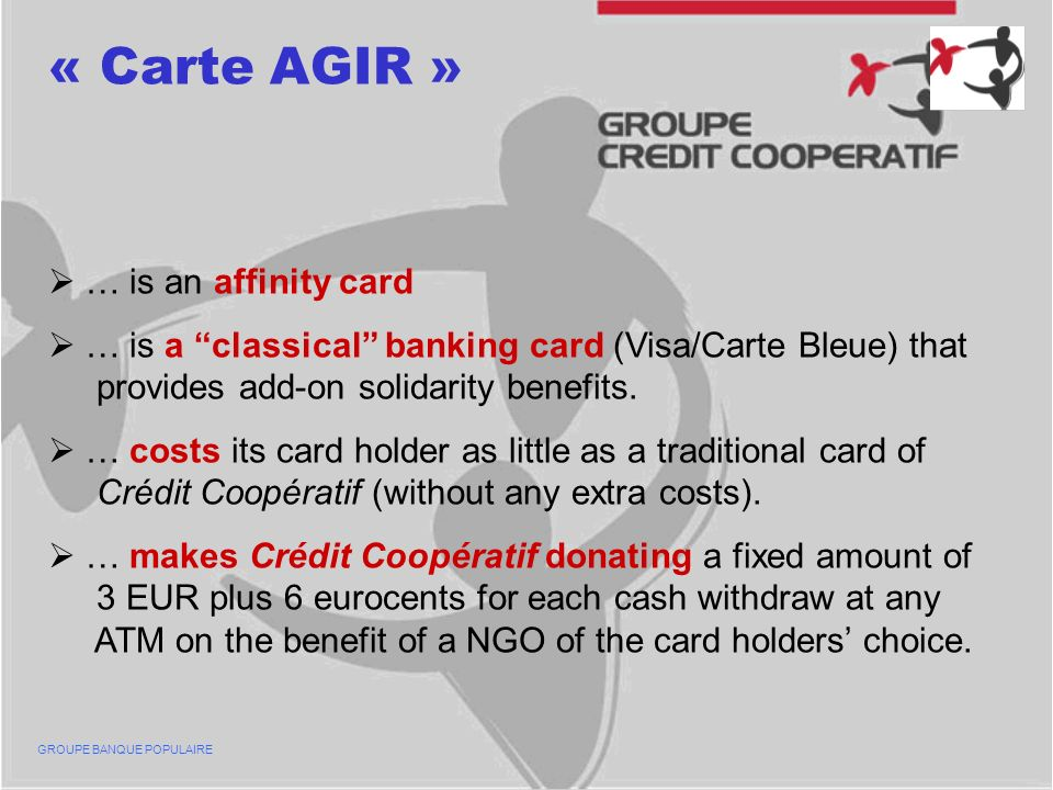 « Carte AGIR » … is an affinity card … is a classical banking card (Visa/Carte Bleue) that provides add-on solidarity benefits.