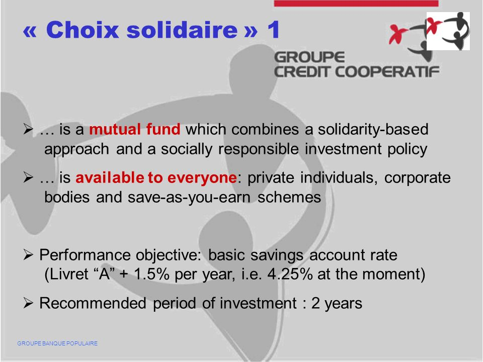 « Choix solidaire » 1 … is a mutual fund which combines a solidarity-based approach and a socially responsible investment policy … is available to everyone: private individuals, corporate bodies and save-as-you-earn schemes Performance objective: basic savings account rate (Livret A + 1.5% per year, i.e.