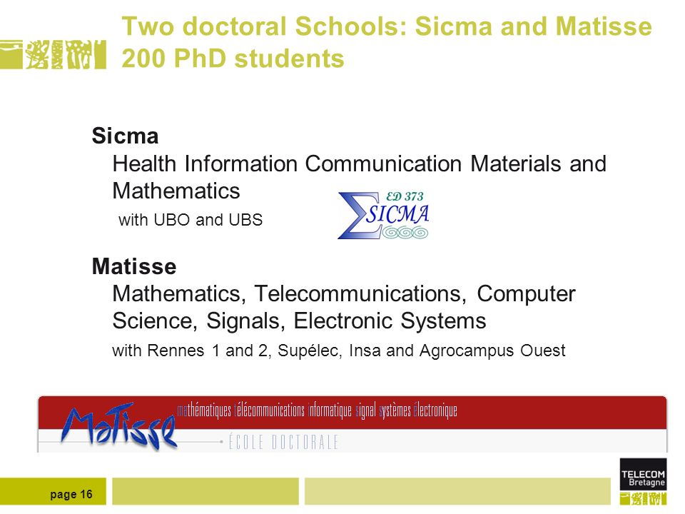 page 16 Two doctoral Schools: Sicma and Matisse 200 PhD students Sicma Health Information Communication Materials and Mathematics with UBO and UBS Matisse Mathematics, Telecommunications, Computer Science, Signals, Electronic Systems with Rennes 1 and 2, Supélec, Insa and Agrocampus Ouest