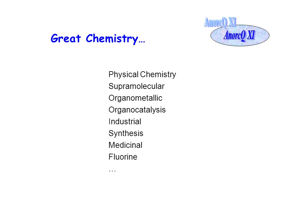 Great Chemistry… Physical Chemistry Supramolecular Organometallic Organocatalysis Industrial Synthesis Medicinal Fluorine …