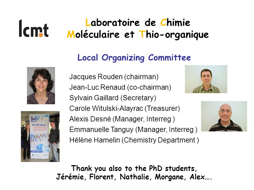 Local Organizing Committee Jacques Rouden (chairman) Jean-Luc Renaud (co-chairman) Sylvain Gaillard (Secretary) Carole Witulski-Alayrac (Treasurer) Alexis Desné (Manager, Interreg ) Emmanuelle Tanguy (Manager, Interreg ) Hélène Hamelin (Chemistry Department ) Laboratoire de Chimie Moléculaire et Thio-organique Thank you also to the PhD students, Jérémie, Florent, Nathalie, Morgane, Alex….