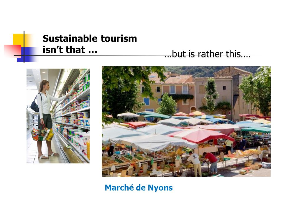 Sustainable tourism isnt that … …but is rather this…. Marché de Nyons