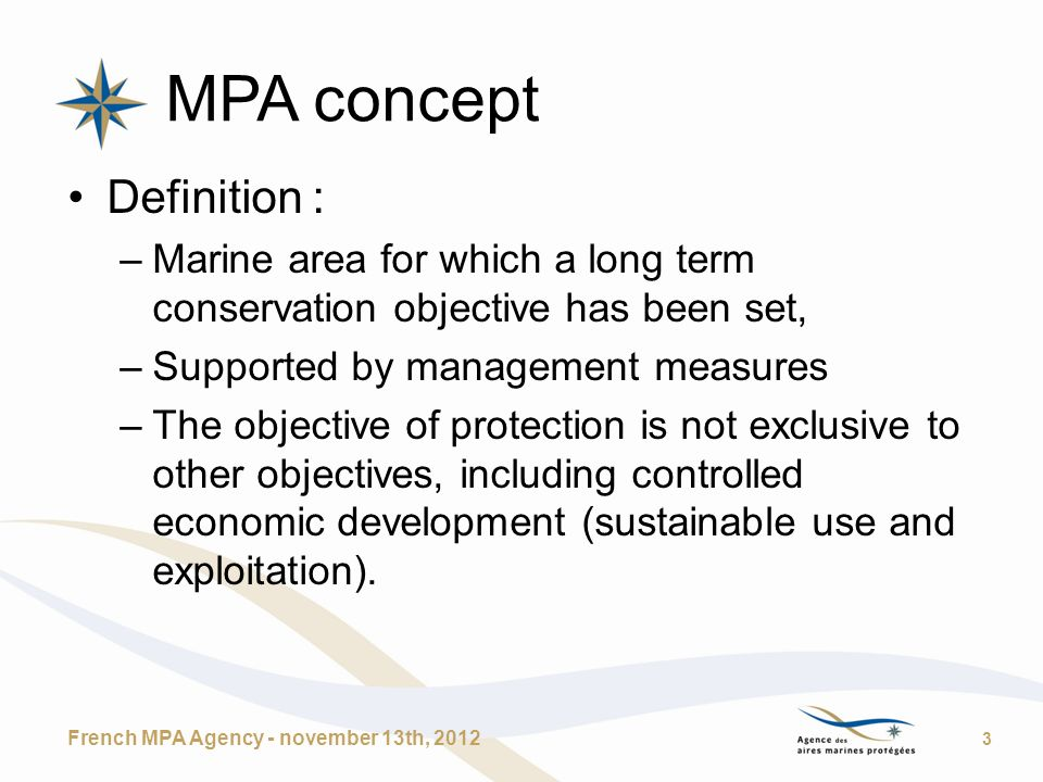 MPA concept Definition : –Marine area for which a long term conservation objective has been set, –Supported by management measures –The objective of protection is not exclusive to other objectives, including controlled economic development (sustainable use and exploitation).