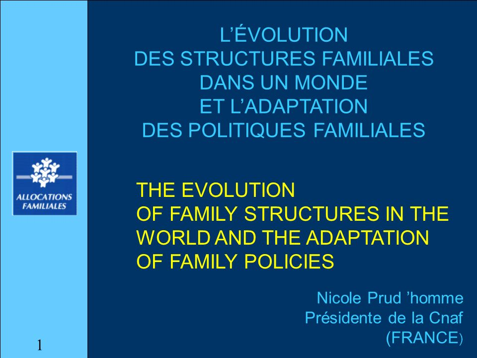 LÉVOLUTION DES STRUCTURES FAMILIALES DANS UN MONDE ET LADAPTATION DES POLITIQUES FAMILIALES Nicole Prud homme Présidente de la Cnaf (FRANCE ) THE EVOLUTION OF FAMILY STRUCTURES IN THE WORLD AND THE ADAPTATION OF FAMILY POLICIES 1