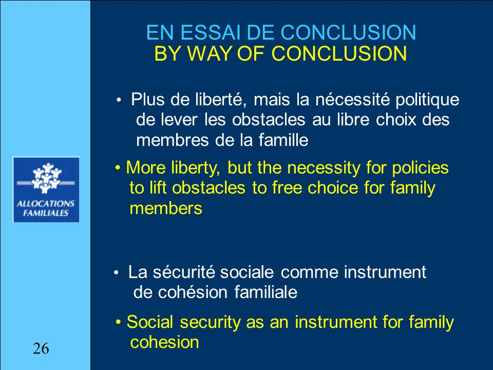EN ESSAI DE CONCLUSION BY WAY OF CONCLUSION Plus de liberté, mais la nécessité politique de lever les obstacles au libre choix des membres de la famille La sécurité sociale comme instrument de cohésion familiale More liberty, but the necessity for policies to lift obstacles to free choice for family members Social security as an instrument for family cohesion 26