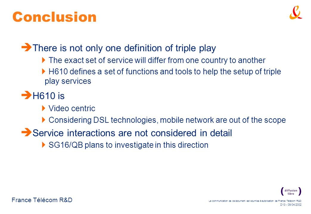 La communication de ce document est soumise à autorisation de France Télécom R&D D13 - 09/04/2002 France Télécom R&D Conclusion There is not only one definition of triple play The exact set of service will differ from one country to another H610 defines a set of functions and tools to help the setup of triple play services H610 is Video centric Considering DSL technologies, mobile network are out of the scope Service interactions are not considered in detail SG16/QB plans to investigate in this direction