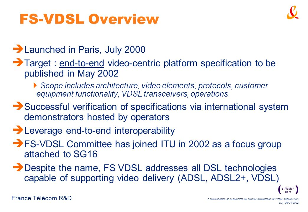 La communication de ce document est soumise à autorisation de France Télécom R&D D3 - 09/04/2002 France Télécom R&D FS-VDSL Overview Launched in Paris, July 2000 Target : end-to-end video-centric platform specification to be published in May 2002 Scope includes architecture, video elements, protocols, customer equipment functionality, VDSL transceivers, operations Successful verification of specifications via international system demonstrators hosted by operators Leverage end-to-end interoperability FS-VDSL Committee has joined ITU in 2002 as a focus group attached to SG16 Despite the name, FS VDSL addresses all DSL technologies capable of supporting video delivery (ADSL, ADSL2+, VDSL)