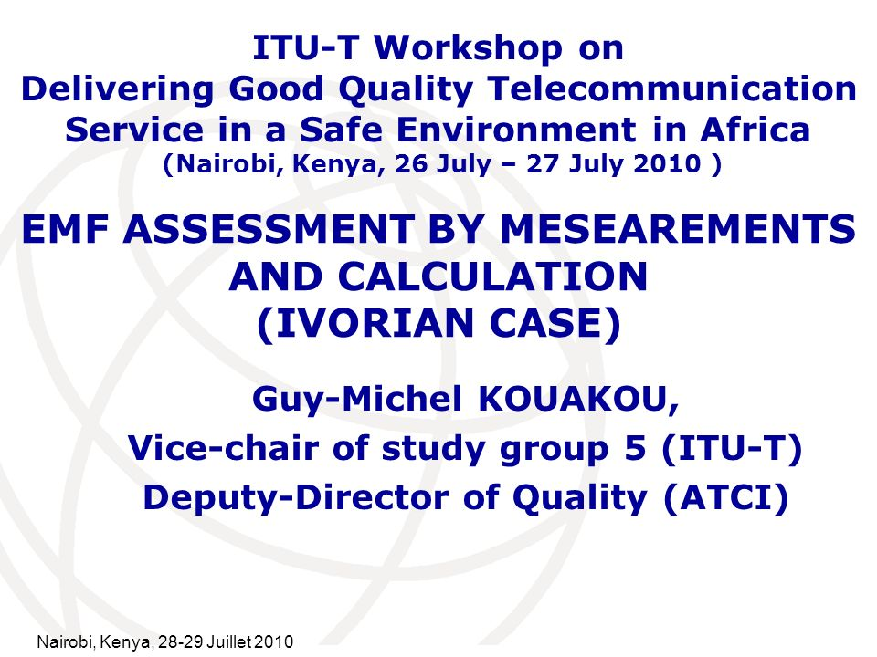 International Telecommunication Union EMF ASSESSMENT BY MESEAREMENTS AND CALCULATION (IVORIAN CASE) Guy-Michel KOUAKOU, Vice-chair of study group 5 (ITU-T) Deputy-Director of Quality (ATCI) ITU-T Workshop on Delivering Good Quality Telecommunication Service in a Safe Environment in Africa (Nairobi, Kenya, 26 July – 27 July 2010 ) Nairobi, Kenya, Juillet 2010