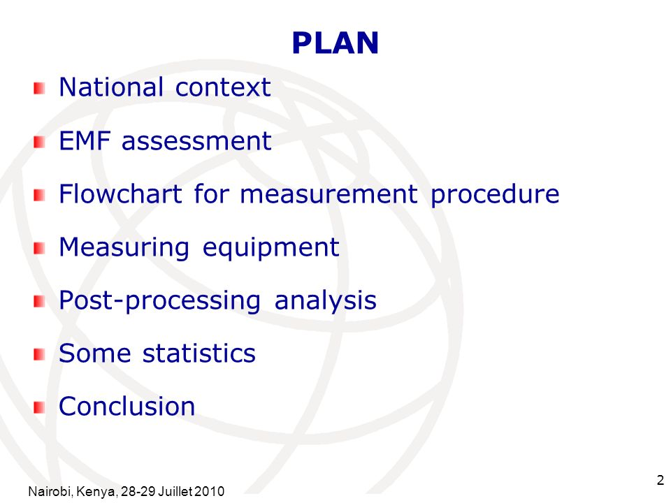 International Telecommunication Union 2 PLAN National context EMF assessment Flowchart for measurement procedure Measuring equipment Post-processing analysis Some statistics Conclusion Nairobi, Kenya, Juillet 2010